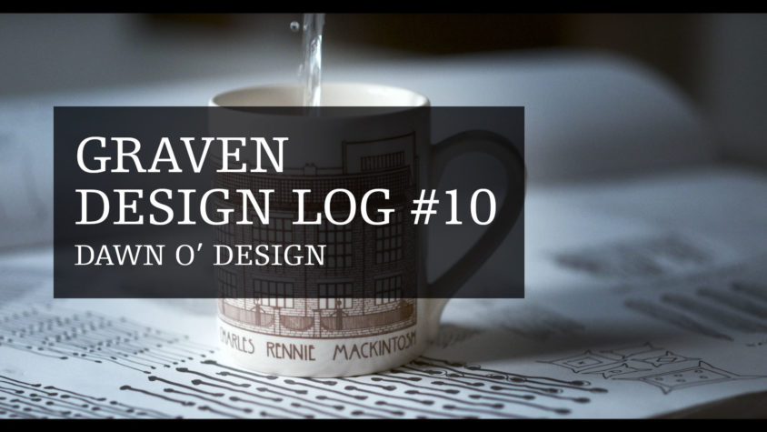 Graven Design Log #10 Dawn O' Design